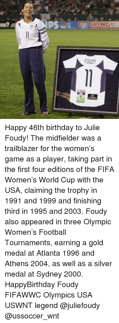 Fifa, Memes, and World Cup: IPS  FOUDY Happy 46th birthday to Julie Foudy! The midfielder was a trailblazer for the women's game as a player, taking part in the first four editions of the FIFA Women's World Cup with the USA, claiming the trophy in 1991 and 1999 and finishing third in 1995 and 2003. Foudy also appeared in three Olympic Women's Football Tournaments, earning a gold medal at Atlanta 1996 and Athens 2004, as well as a silver medal at Sydney 2000. HappyBirthday Foudy FIFAWWC Olympics USA USWNT legend @juliefoudy @ussoccer_wnt