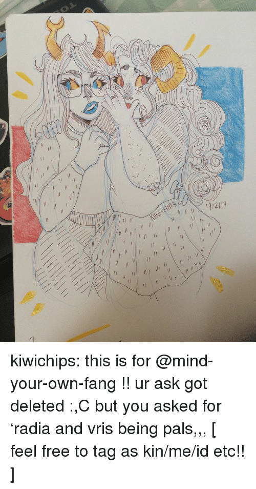 ips: IPS kiwichips:  this is for @mind-your-own-fang !! ur ask got deleted :,C but you asked for 'radia and vris being pals,,,  [ feel free to tag as kin/me/id etc!! ]