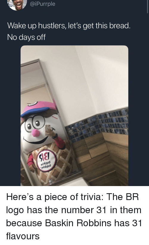 Baskin Robbins: iPurrple  Wake up hustlers, let's get this bread  No days off  hod  iddoT Here's a piece of trivia: The BR logo has the number 31 in them because Baskin Robbins has 31 flavours