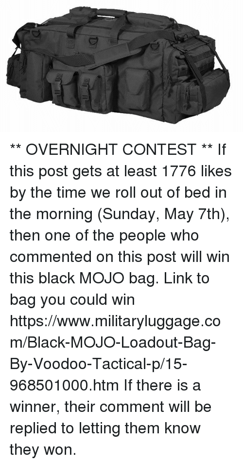 mojos: iQ ** OVERNIGHT CONTEST **  If this post gets at least 1776 likes by the time we roll out of bed in the morning (Sunday, May 7th), then one of the people who commented on this post will win this black MOJO bag.  Link to bag you could win https://www.militaryluggage.com/Black-MOJO-Loadout-Bag-By-Voodoo-Tactical-p/15-968501000.htm  If there is a winner, their comment will be replied to letting them know they won.