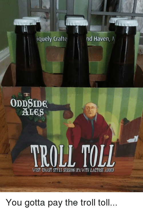 Memes, Troll, and West Coast: iquely Crafte  nd Haven  ODDSIDE  WEST COAST STYLE SESSION IPA WITH LACTOSE ADDED You gotta pay the troll toll...