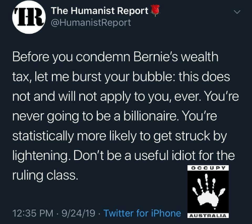 lightening: IR  The Humanist Report  @HumanistReport  Before you condemn Bernie's wealth  tax, let me burst your bubble: this does  not and will not apply to you, ever. You're  never going to be a billionaire. You're  statistically more likely to get struck by  lightening. Don't be a useful idiot for the  OCCUPY  ruling class.  12:35 PM 9/24/19 Twitter for iPhone  AUSTRALIA  >