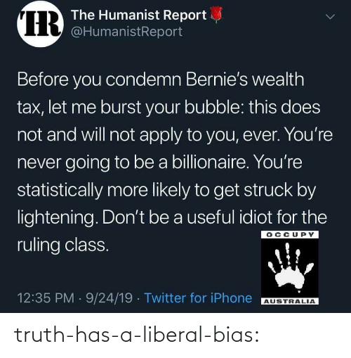 lightening: IR  The Humanist Report  @HumanistReport  Before you condemn Bernie's wealth  tax, let me burst your bubble: this does  not and will not apply to you, ever. You're  never going to be a billionaire. You're  statistically more likely to get struck by  lightening. Don't be a useful idiot for the  OCCUPY  ruling class.  12:35 PM 9/24/19 Twitter for iPhone  AUSTRALIA  > truth-has-a-liberal-bias: