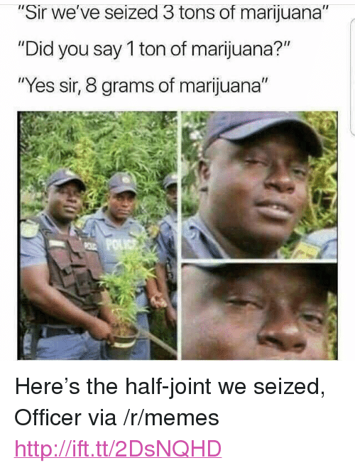 "Memes, Http, and Marijuana: ir we've seized 3 tons of marijuana  ""Did you say 1 ton of marijuana?""  ""Yes sir, 8 grams of marijuana"" <p>Here's the half-joint we seized, Officer via /r/memes <a href=""http://ift.tt/2DsNQHD"">http://ift.tt/2DsNQHD</a></p>"