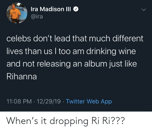 Rihanna: Ira Madison III  @ira  Click  celebs don't lead that much different  lives than us I too am drinking wine  and not releasing an album just like  Rihanna  11:08 PM · 12/29/19 · Twitter Web App When's it dropping Ri Ri???