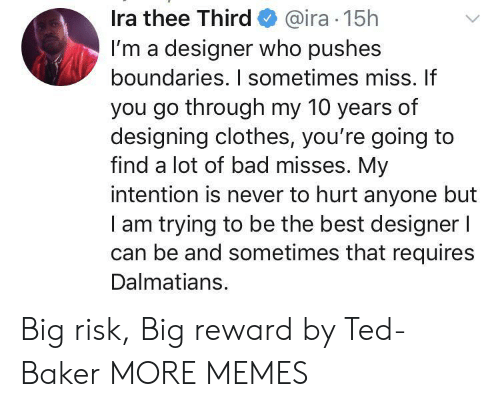 ira: Ira thee Third@ira 15h  I'm a designer who pushes  boundaries. I sometimes miss. If  you go through my 10 years of  designing clothes, you're going to  find a lot of bad misses. My  intention is never to hurt anyone but  am trying to be the best designer l  can be and sometimes that requires  Dalmatians. Big risk, Big reward by Ted-Baker MORE MEMES