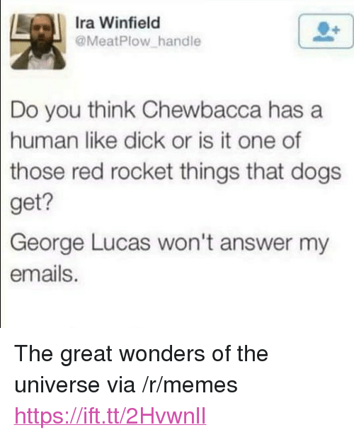"Chewbacca, Dogs, and Memes: Ira Winfield  @MeatPlow handle  Do you think Chewbacca has a  human like dick or is it one of  those  red rocket things that dogs  get?  George  Lucas won't answer my  emails. <p>The great wonders of the universe via /r/memes <a href=""https://ift.tt/2HvwnlI"">https://ift.tt/2HvwnlI</a></p>"
