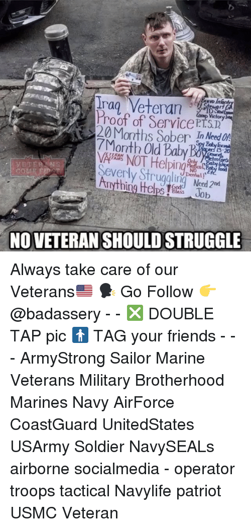 eds: Irag Veteran  Proof of ServicePT.STD  20 Months SoberI ed On  7Month Old Babyacd  TERAN  Severly Strugalin Ned  Dental !  NO VETERAN SHOULD STRUGGLE Always take care of our Veterans🇺🇸 🗣 Go Follow 👉 @badassery - - ❎ DOUBLE TAP pic 🚹 TAG your friends - - - ArmyStrong Sailor Marine Veterans Military Brotherhood Marines Navy AirForce CoastGuard UnitedStates USArmy Soldier NavySEALs airborne socialmedia - operator troops tactical Navylife patriot USMC Veteran