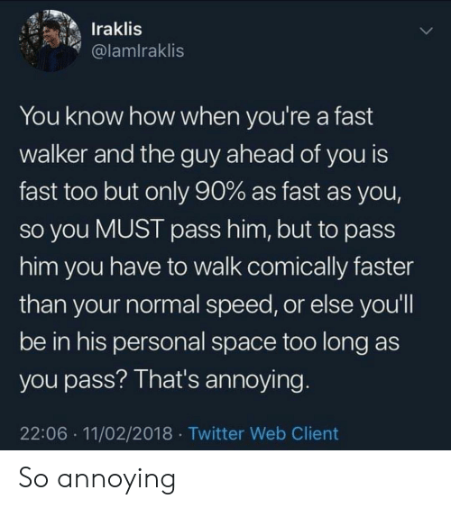 So Annoying: Iraklis  @lamlraklis  You know how when you're a fast  walker and the guy ahead of you is  fast too but only 90% as fast as you,  So you MUST pass him, but to pass  him you have to walk comically faster  than your normal speed, or else you'll  be in his personal space too long as  you pass? That's annoying  22:06 11/02/2018 Twitter Web Client So annoying