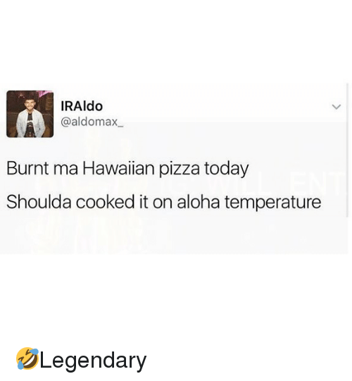 aloha: IRAldo  @aldomax  Burnt ma Hawaiian pizza today  Shoulda cooked it on aloha temperature 🤣Legendary