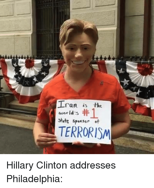 Hillary Clinton, World, and Conservative: Iran is  world's  state sp  of  TERRORISM Hillary Clinton addresses Philadelphia: