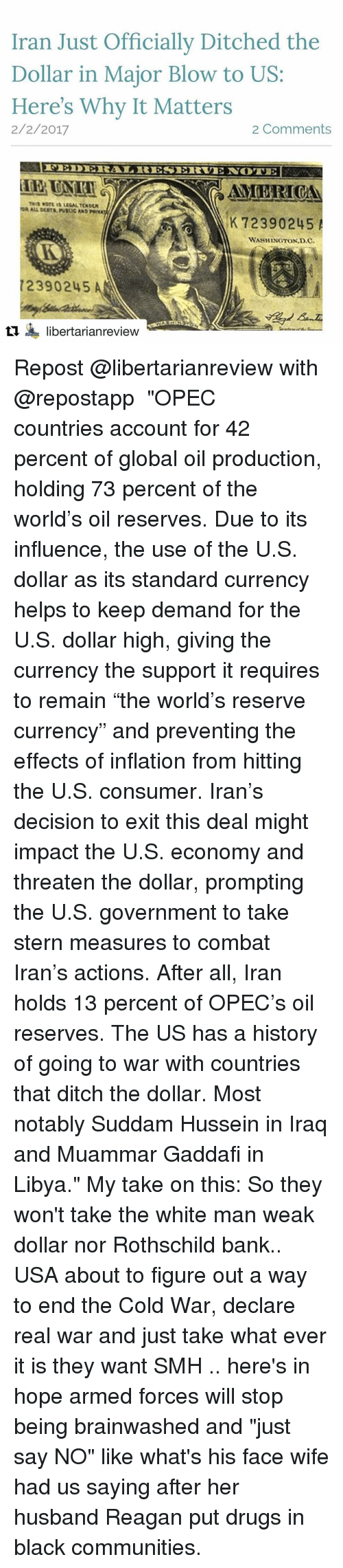 """rothschild bank: Iran Just Officially Ditched the  Dollar in Major Blow to US  Here's Why It Matters  2 Comments  2/2/2017  AMERICAN  THIS NOTE ULSAL TENDUR  K 72390245  A  WASHINGTON D.C.  72390245  ti libertarianreview Repost @libertarianreview with @repostapp ・・・ """"OPEC countries account for 42 percent of global oil production, holding 73 percent of the world's oil reserves. Due to its influence, the use of the U.S. dollar as its standard currency helps to keep demand for the U.S. dollar high, giving the currency the support it requires to remain """"the world's reserve currency"""" and preventing the effects of inflation from hitting the U.S. consumer. Iran's decision to exit this deal might impact the U.S. economy and threaten the dollar, prompting the U.S. government to take stern measures to combat Iran's actions. After all, Iran holds 13 percent of OPEC's oil reserves. The US has a history of going to war with countries that ditch the dollar. Most notably Suddam Hussein in Iraq and Muammar Gaddafi in Libya."""" My take on this: So they won't take the white man weak dollar nor Rothschild bank.. USA about to figure out a way to end the Cold War, declare real war and just take what ever it is they want SMH .. here's in hope armed forces will stop being brainwashed and """"just say NO"""" like what's his face wife had us saying after her husband Reagan put drugs in black communities."""