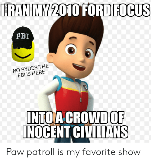 Ford Focus: IRAN MY 2010 FORD FOCUS  FBI  NO RYDER THE  FBI IS HERE  INTO A CROWD OF  INOCENT CIVILIANS Paw patroll is my favorite show