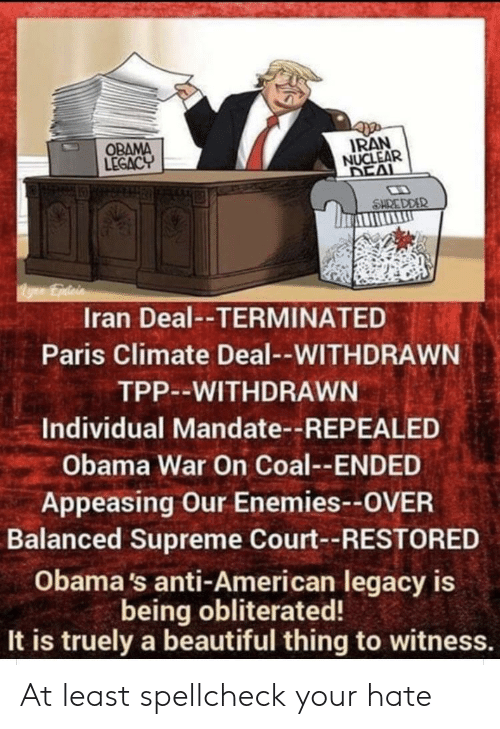 Obama Legacy: IRAN  NUCLEAR  DEAL  OBAMA  LEGACY  SHRE DDER  ygEpdicis  Iran Deal--TERMINATED  Paris Climate Deal--WITHDRAWN  TPP--WITHDRAWN  Individual Mandate--REPEALED  Obama War On Coal--ENDED  Appeasing Our Enemies--OVER  Balanced Supreme Court--RESTORED  Obama's anti-American legacy is  being obliterated!  It is truely a beautiful thing to witness. At least spellcheck your hate