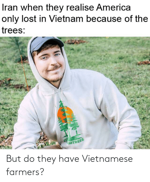Vietnam: Iran when they realise America  only lost in Vietnam because of the  trees:  MTREES But do they have Vietnamese farmers?