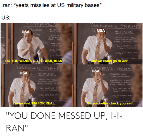 """You Done Messed Up: Iran: *yeets missiles at US military bases*  US:  VERTEBRATE  VERTEBRATE SYSTEMS  SVELETAL  USA  ENDOSKEL  -BONE /CA  Sk USA  ENDOSKELETON  -SONE / CARTILAGE  CULAR  CONTRACTILE  ATTACHED T  SONE  CONTRACTILE TISSUE  ATTACHED TO BONE CARTI  SONE - INTERNAL ORiAN  INTE  ARY  Boy COMER  SCALES  RAL  Boby CONERINGS OF s  SCALES, FEATHERS  TI  TUBE EKTEN  TUBE EKTENDING FROM  GILLS /UNGS  GS /uNGS  Cuz we could go to war.  + Assoc. STRU  DO YOU WANNA GO TO WAR, IRAN?!  VERTEBRATE SYSTEMS  SUSAL  VERTEBRATE SYSTEMS  USA  Sk  ENDOSKELETON  -SONE / CARTILAGE  ENDOSKELETON  -SONE / CARTILAGE  CONTRACTILE TISSUE  ATTACHED TO BONE CARn  SONE - INTERNAL ORLoN  CONTRACTILE TISSUE  ATTACHED TO BONE CART  SONE - INTERNAL ORLow  Bopy COMERINGS OF  SCALES, FEATmHERS  Bopy COMERINGS OF  SCALES, FEATHERS  TUBE EKTENDING FROM  TUBE EKTENDING FROM  GuNGS+ ASsoc. STRUCTURE  I'm for real. I'M FOR REAL.  So you better check yourself. """"YOU DONE MESSED UP, I-I-RAN"""""""