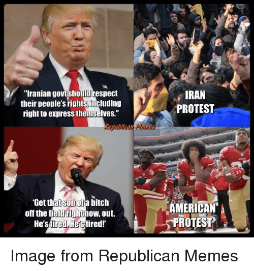 "Memes, Protest, and Respect: ""Iranian govtshoulil respect  their people's rights, including  right to express themselves.""  IRAN  PROTEST  Get thatsonofa bitch  off the field rightnow, out,  AMERICAN  PROTEST  He'sfired Hesfired! Image from Republican Memes"