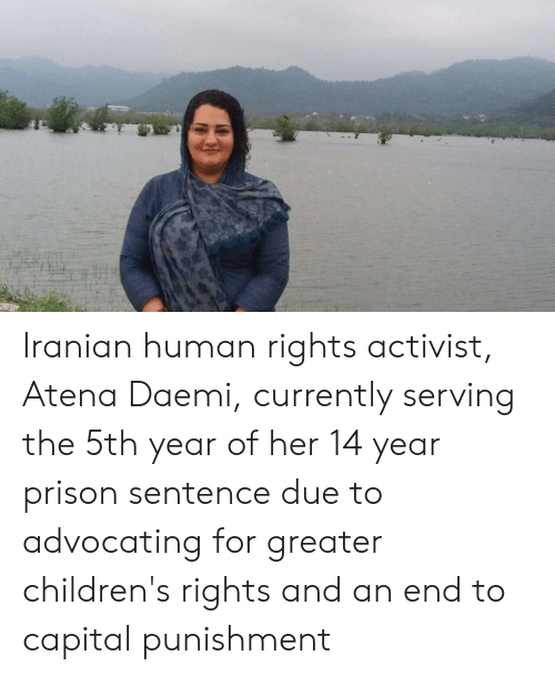 capital punishment: Iranian human rights activist, Atena Daemi, currently serving the 5th year of her 14 year prison sentence due to advocating for greater children's rights and an end to capital punishment