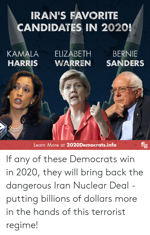 Warren: IRAN'S FAVORITE  CANDIDATES IN 2020!  KAMALA ELIZABETH BERNIE  HARRIS WARREN SANDERS  Learn More at 2020Democrats.info If any of these Democrats win in 2020, they will bring back the dangerous Iran Nuclear Deal - putting billions of dollars more in the hands of this terrorist regime!