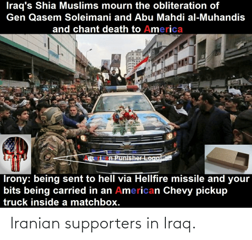 abu: Iraq's Shia Muslims mourn the obliteration of  Gen Qasem Soleimani and Abu Mahdi al-Muhandis  and chant death to America  n Punisher Logol  Irony: being sent to hell via Hellfire missile and your  bits being carried in an American Chevy pickup  truck inside a matchbox. Iranian supporters in Iraq.