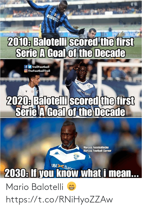 serie: IRE  2010: Balotelli scored the first  Serie A Goal of the Decade  fy TrollFootball  O TheFootballTroll  UBI  2020: Balotelli scored the first  Serie A Goal of the Decade  Banca  Marcos Fussballecke  Marcos Football Corner  UBI>  Banca  2030: If you know what i mean... Mario Balotelli 😁 https://t.co/RNiHyoZZAw