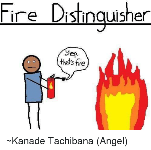 Fire and Dank Memes: ire Distinguisher  Sep.  that's fire ~Kanade Tachibana (Angel)