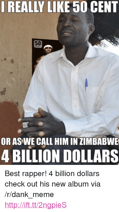 "50 Cent, Dank, and Meme: IREALLY LIKE 50 CENT  50  OR AS WE CALL HIM IN ZIMBABWE  4 BILLION DOLLARS <p>Best rapper! 4 billion dollars check out his new album via /r/dank_meme <a href=""http://ift.tt/2ngpieS"">http://ift.tt/2ngpieS</a></p>"