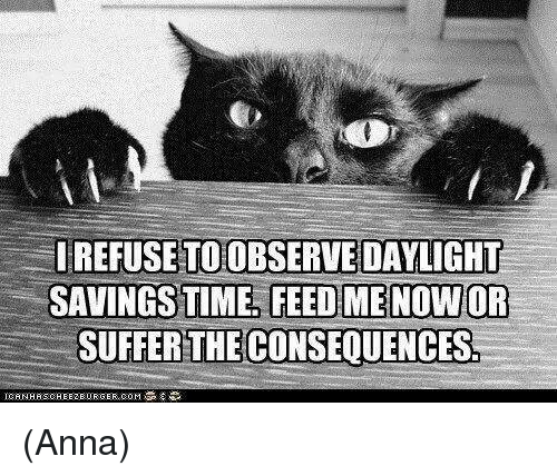 Daylight Savings Time: IREFUSETOOBSERVE DAYLIGHT  SAVINGS TIME FEED ME NOWOR  SUFFER THE CONSEQUENCES. (Anna)