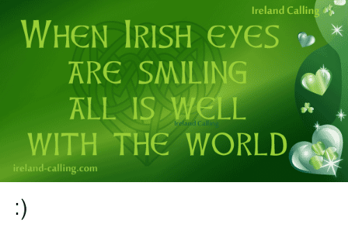 Irish, Memes, and Ireland: Ireland Callin  WHEN IRISH Eyes  ARE SMILING  ALL IS WELL  WITH THE WORLD  ireland calling com :)
