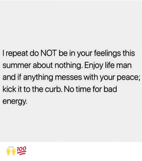 Life Man: Irepeat do NOT be in your feelings this  summer about nothing. Enjoy life man  and if anything messes with your peace;  kick it to the curb. No time for bad  energy. 🙌💯