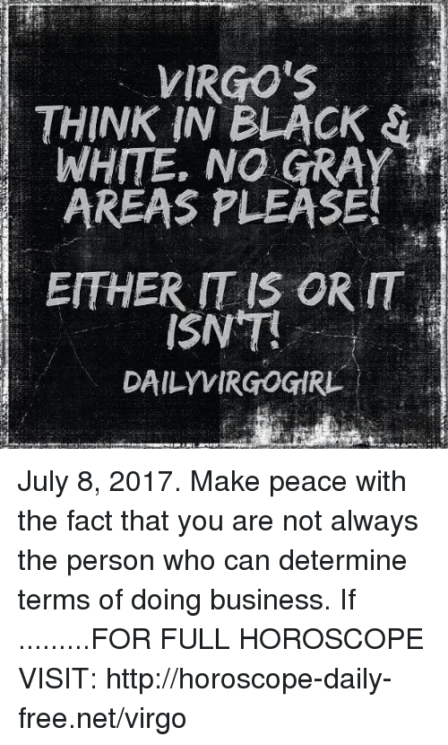 Black, Business, and Free: IRGO'S  THINK IN BLACK S  WHITE. NO GRAY  AREAS PLEASE  EITHER IT IS OR IT  ISNT  DAILYVIRGOGIRL July 8, 2017. Make peace with the fact that you are not always the person who can determine terms of doing business. If  .........FOR FULL HOROSCOPE VISIT: http://horoscope-daily-free.net/virgo