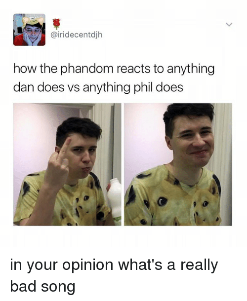 irie: @iri decent djh  how the phandom reacts to anything  dan does vs anything phil does in your opinion what's a really bad song