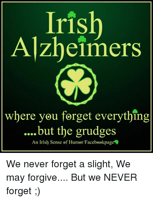 memes: Iris  Alzheimers  where you forget everything  but the grudges  An Irish Sense of Humor Facebookpage We never forget a slight, We may forgive.... But we NEVER forget ;)