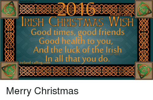 Irish, Memes, and Ireland: IRISH CHRISTMAS WISH  Good times, good friends  Good health to you  And the luck of the Irish  In all that you do  ireland calling Merry Christmas