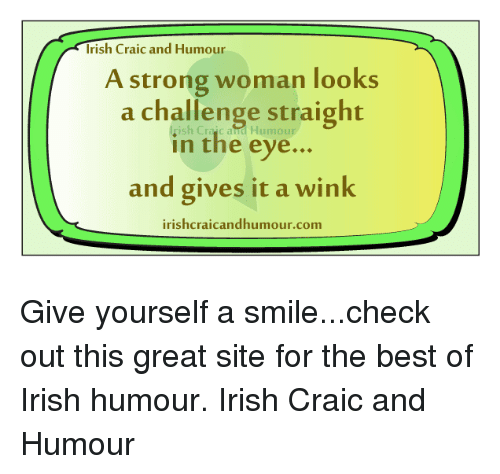 Irish, Memes, and A Strong Woman: Irish Craic and Humour  A strong woman looks  a challenge straight  in the eye  and gives it a wink  irishcraicandhumour.com Give yourself a smile...check out this great site for the best of Irish humour. Irish Craic and Humour
