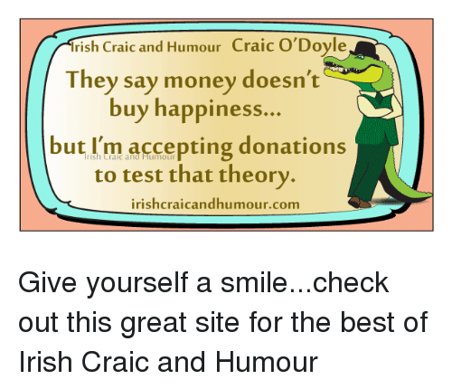 Irish, Memes, and Accept Donations: Irish Craic and Humour  Craic Doyle  They say money doesn't  buy happiness.  but I'm accepting donations  to test that theory.  irishcraicandhumour.com Give yourself a smile...check out this great site for the best of Irish Craic and Humour