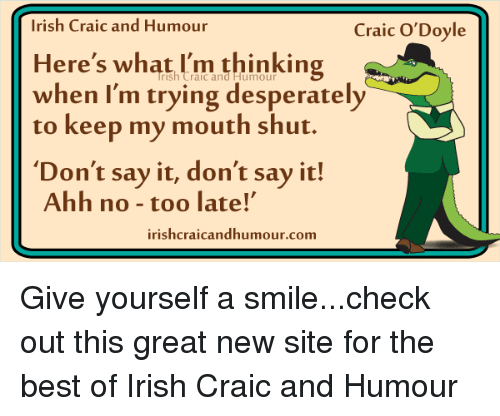 Desperate, Irish, and Memes: Irish Craic and Humour  Craic O'Doyle  Here's what I'm thinking  when I'm trying desperately  to keep my mouth shut.  Don't say it, don't say it!  Ahh no too late!'  irishcraicandhumour.com Give yourself a smile...check out this great new site for the best of Irish Craic and Humour