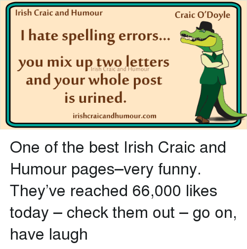 Irish, Memes, and 🤖: Irish Craic and Humour  Craic O'Doyle  I hate spelling errors...  you mix up two letters  Irish Craic and Humour  and your whole post  is urined.  irishcraicandhumour.com One of the best Irish Craic and Humour pages–very funny. They've reached 66,000 likes today – check them out – go on, have laugh
