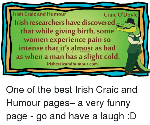 Irish, Memes, and Discover: Irish Craic and Humour  Craic O'Doyle  Irish researchers have discovered  that while giving birth, some  women experience pain so  intense that it's almost as bad  as when a man has a slight cold  irishcraicandhumour.com One of the best Irish Craic and Humour pages– a very funny page - go and have a laugh :D