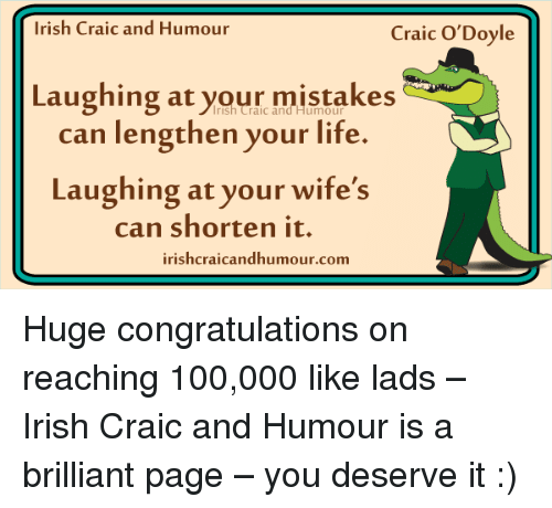 Anaconda, Irish, and Life: Irish Craic and Humour  Craic O'Doyle  Laughing at your mistakes  can lengthen your life.  Laughing at your wife's  can shorten it.  irishcraicandhumour.com Huge congratulations on reaching 100,000 like lads – Irish Craic and Humour is a brilliant page – you deserve it :)