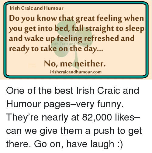 Irish, Memes, and 🤖: Irish Craic and Humour  Do you know that great feeling when  you get into bed, fall straight to sleep  and wake up feeling refreshed and  ready to take on the day.  No, me neither.  irishcraicandhumour.com One of the best Irish Craic and Humour pages–very funny. They're nearly at 82,000 likes– can we give them a push to get there. Go on, have laugh :)