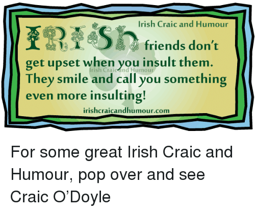 Irish, Memes, and Pop: Irish Craic and Humour  friends don't  get upset when you insult them  They smile and call you something  even more insulting!  irishcraicandhumour.com For some great Irish Craic and Humour, pop over and see Craic O'Doyle