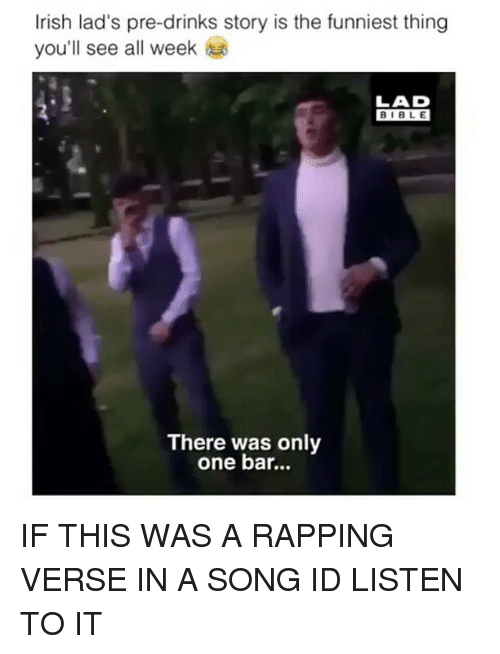 Irish, Bible, and Girl Memes: Irish lad's pre-drinks story is the funniest thing  you'll see all week  LAD  BIBLE  There was only  one bar... IF THIS WAS A RAPPING VERSE IN A SONG ID LISTEN TO IT