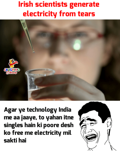 Irish, Free, and India: Irish scientists generate  electricity from tears  Agar ye technology India  me aa jaaye, to yahan itne  singles hain ki poore desh  ko free me electricity mil  sakti hai