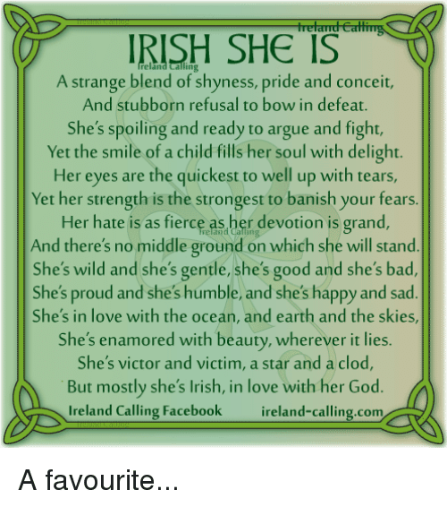 Arguing, Irish, and Memes: IRISH SHE IS  A strange blend of shyness, pride and conceit,  And stubborn refusal to bow in defeat.  She's spoiling and ready to argue and fight,  Yet the smile of a child fills her soul with delight.  Her eyes are the quickest to well up with tears,  Yet her strength is the strongest to banish your fears  Her hate is as fierce as her devotion is grand,  And there's no middle ground on which she will stand  She's wild and she's gentle, she's good and she's bad,  She's proud and she's humble, and she's happy and sad  She's in love with the ocean, and earth and the skies,  She's enamored with beauty, wherever it lies.  She's victor and victim, a star and a clod,  But mostly she's Irish, in love with her God  Ireland Calling Facebook  reland-calling com A favourite...