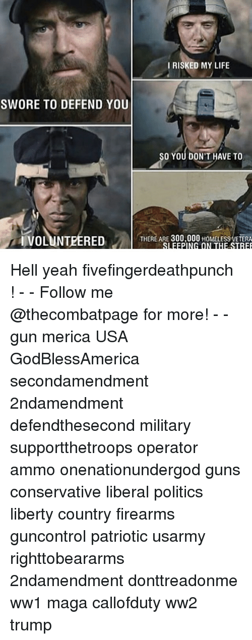 ww1: IRISKED MY LIFE  SWORE TO DEFEND YOU  O YOU DON'T HAVE TO  IVOLUNTEERED  THERE ARE 300,000 HOMELESS VETERA Hell yeah fivefingerdeathpunch ! - - Follow me @thecombatpage for more! - - gun merica USA GodBlessAmerica secondamendment 2ndamendment defendthesecond military supportthetroops operator ammo onenationundergod guns conservative liberal politics liberty country firearms guncontrol patriotic usarmy righttobeararms 2ndamendment donttreadonme ww1 maga callofduty ww2 trump