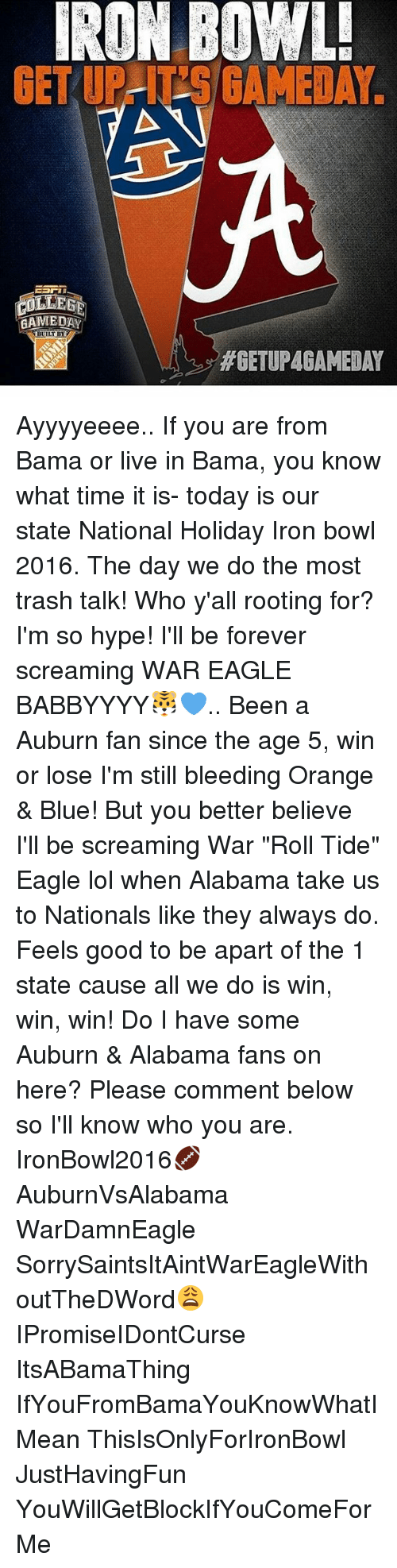 """iron bowl: IRON BOWL!  GET LILLE  AAMMEDAY  LT  MGETUPACAMEDAY Ayyyyeeee.. If you are from Bama or live in Bama, you know what time it is- today is our state National Holiday Iron bowl 2016. The day we do the most trash talk! Who y'all rooting for? I'm so hype! I'll be forever screaming WAR EAGLE BABBYYYY🐯💙.. Been a Auburn fan since the age 5, win or lose I'm still bleeding Orange & Blue! But you better believe I'll be screaming War """"Roll Tide"""" Eagle lol when Alabama take us to Nationals like they always do. Feels good to be apart of the 1 state cause all we do is win, win, win! Do I have some Auburn & Alabama fans on here? Please comment below so I'll know who you are. IronBowl2016🏈 AuburnVsAlabama WarDamnEagle SorrySaintsItAintWarEagleWithoutTheDWord😩 IPromiseIDontCurse ItsABamaThing IfYouFromBamaYouKnowWhatIMean ThisIsOnlyForIronBowl JustHavingFun YouWillGetBlockIfYouComeForMe"""