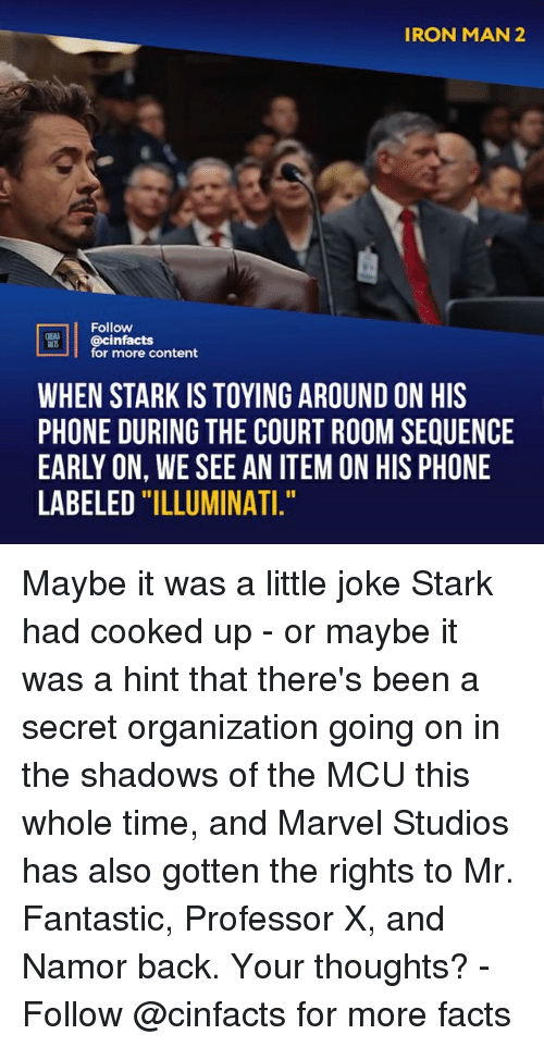 """Facts, Illuminati, and Iron Man: IRON MAN 2  2  Follow  @cinfacts  for more content  WHEN STARK IS TOYING AROUND ON HIS  PHONE DURING THE COURT ROOM SEQUENCE  EARLY ON, WE SEE AN ITEM ON HIS PHONE  LABELED """"ILLUMINATI Maybe it was a little joke Stark had cooked up - or maybe it was a hint that there's been a secret organization going on in the shadows of the MCU this whole time, and Marvel Studios has also gotten the rights to Mr. Fantastic, Professor X, and Namor back. Your thoughts?⠀ -⠀ Follow @cinfacts for more facts"""