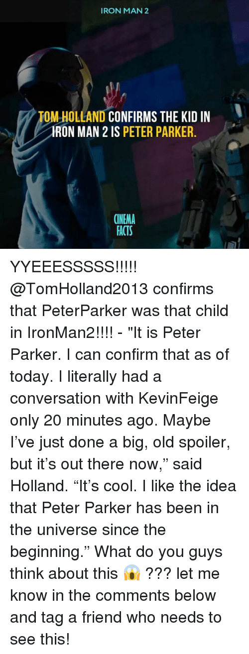 """Facts, Iron Man, and Memes: IRON MAN 2  TOM HOLLAND CONFIRMS THE KID IN  IRON MAN 2 IS PETER PARKER.  CINEMA  FACTS YYEEESSSSS!!!!! @TomHolland2013 confirms that PeterParker was that child in IronMan2!!!! - """"It is Peter Parker. I can confirm that as of today. I literally had a conversation with KevinFeige only 20 minutes ago. Maybe I've just done a big, old spoiler, but it's out there now,"""" said Holland. """"It's cool. I like the idea that Peter Parker has been in the universe since the beginning."""" What do you guys think about this 😱 ??? let me know in the comments below and tag a friend who needs to see this!"""
