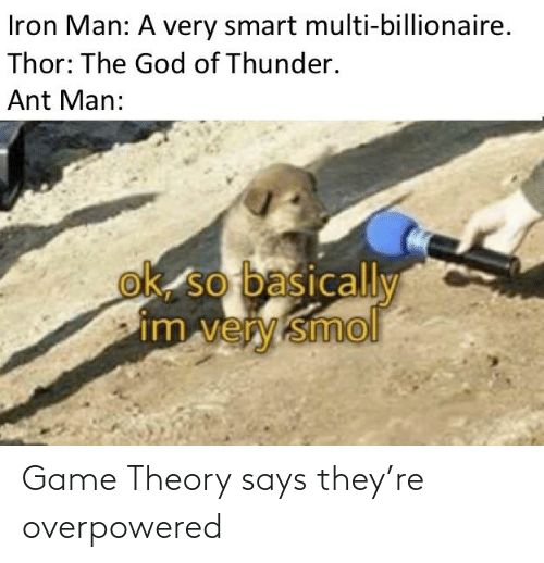 game theory: Iron Man: A very smart multi-billionaire.  Thor: The God of Thunder.  Ant Man:  ok so basically  im very smol Game Theory says they're overpowered